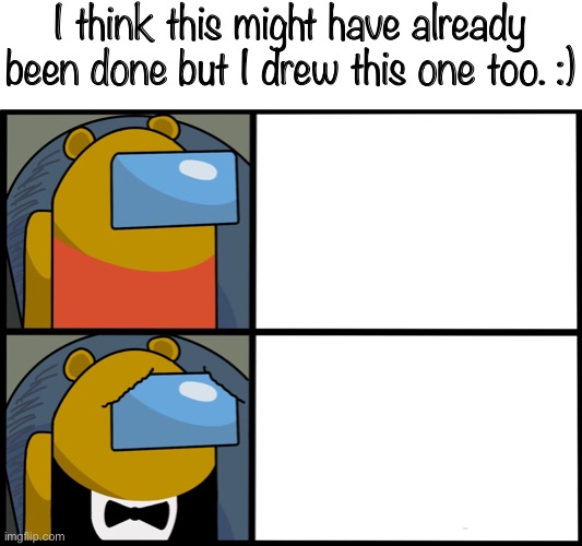 :) |  I think this might have already been done but I drew this one too. :) | image tagged in tuxedo winnie the pooh among us | made w/ Imgflip meme maker