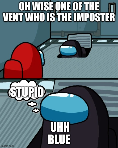 impostor of the vent |  OH WISE ONE OF THE VENT WHO IS THE IMPOSTER; STUPID; UHH BLUE | image tagged in impostor of the vent | made w/ Imgflip meme maker