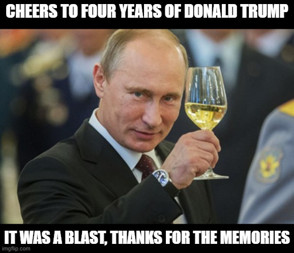 We'll miss you in the presidency, but we hope to follow you as we continue our journey |  CHEERS TO FOUR YEARS OF DONALD TRUMP; IT WAS A BLAST, THANKS FOR THE MEMORIES | image tagged in putin cheers,donald trump,president trump,maga,make america great again,joe biden sucks | made w/ Imgflip meme maker