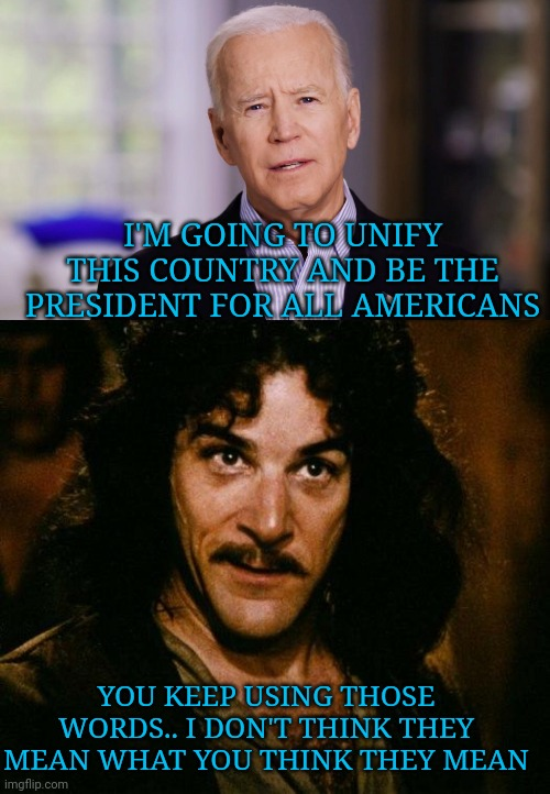 Joe Biden: The divider in chief. Already a piece of lying shit. |  I'M GOING TO UNIFY THIS COUNTRY AND BE THE PRESIDENT FOR ALL AMERICANS; YOU KEEP USING THOSE WORDS.. I DON'T THINK THEY MEAN WHAT YOU THINK THEY MEAN | image tagged in joe biden 2020,memes,inigo montoya | made w/ Imgflip meme maker
