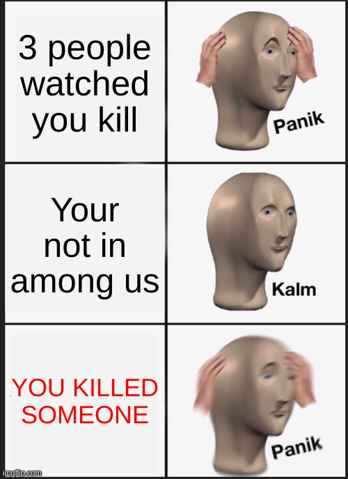 Imposter |  3 people watched you kill; Your not in among us; YOU KILLED SOMEONE | image tagged in memes,panik kalm panik | made w/ Imgflip meme maker