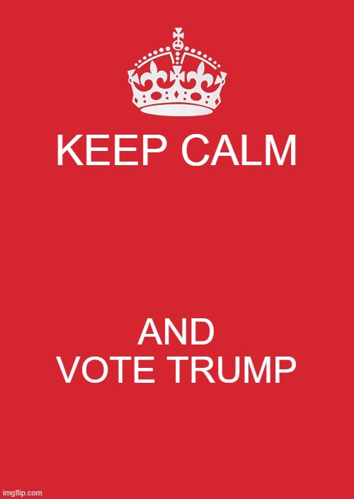 keep calm and vote trump |  KEEP CALM; AND VOTE TRUMP | image tagged in memes,keep calm and carry on red | made w/ Imgflip meme maker