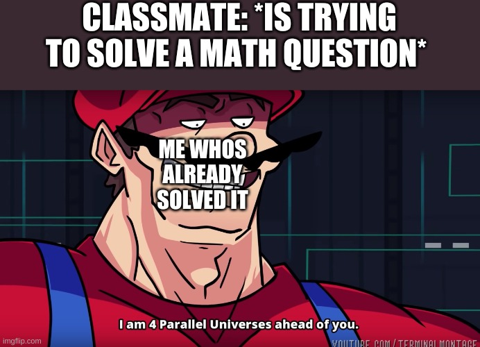 Mario I am four parallel universes ahead of you |  CLASSMATE: *IS TRYING TO SOLVE A MATH QUESTION*; ME WHOS ALREADY SOLVED IT | image tagged in mario i am four parallel universes ahead of you | made w/ Imgflip meme maker