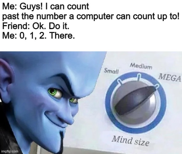 Computers only use ones and zeros |  Me: Guys! I can count past the number a computer can count up to! Friend: Ok. Do it. Me: 0, 1, 2. There. | image tagged in megamind mind size | made w/ Imgflip meme maker