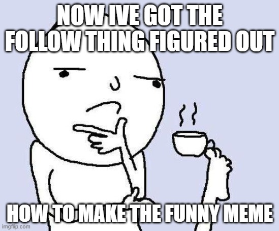 thinking meme |  NOW IVE GOT THE FOLLOW THING FIGURED OUT; HOW TO MAKE THE FUNNY MEME | image tagged in thinking meme | made w/ Imgflip meme maker