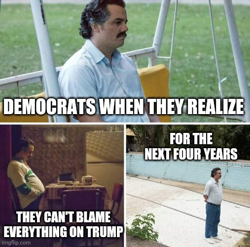 No one to hate now, right? |  DEMOCRATS WHEN THEY REALIZE; FOR THE NEXT FOUR YEARS; THEY CAN'T BLAME EVERYTHING ON TRUMP | image tagged in memes,sad pablo escobar,president trump,election 2020,democrats | made w/ Imgflip meme maker
