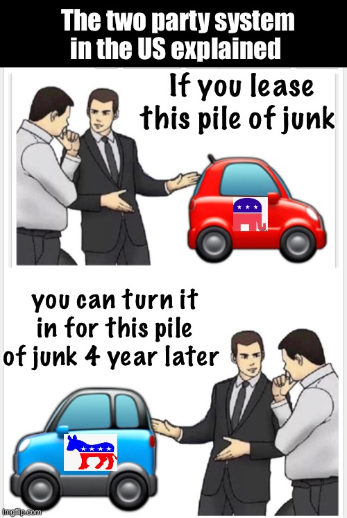Same crap different brand |  The two party system in the US explained; If you lease this pile of junk; you can turn it in for this pile of junk 4 year later | image tagged in car salesman slaps hood,memes,politics suck,election 2020,derp | made w/ Imgflip meme maker