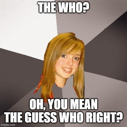 Musically Oblivious 8th Grader |  THE WHO? OH, YOU MEAN THE GUESS WHO RIGHT? | image tagged in memes,musically oblivious 8th grader,1970s,music,funny,meme | made w/ Imgflip meme maker