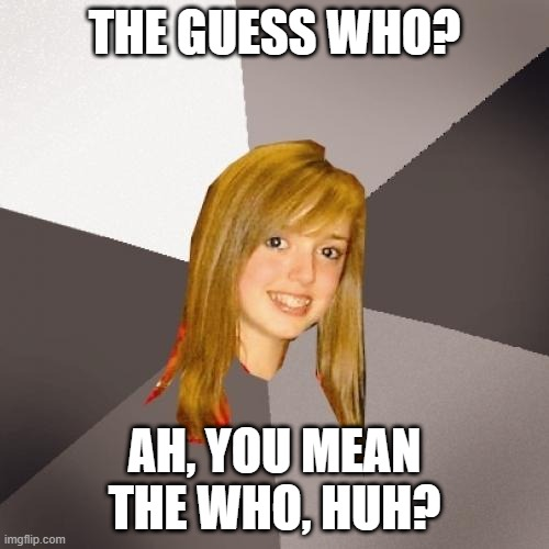 Try again |  THE GUESS WHO? AH, YOU MEAN THE WHO, HUH? | image tagged in memes,musically oblivious 8th grader,1970s,music,meme,funny | made w/ Imgflip meme maker