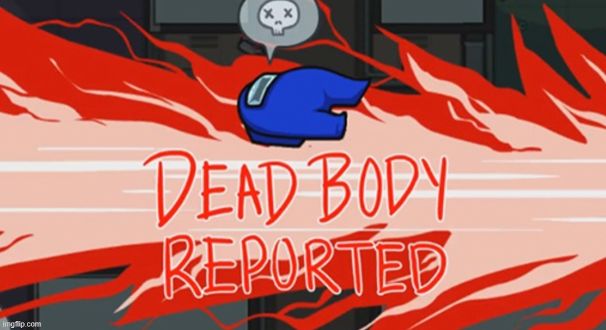 Dead body reported | image tagged in dead body reported | made w/ Imgflip meme maker