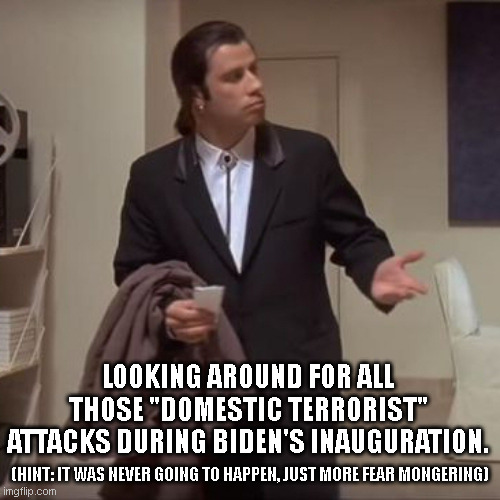 "We all knew it wasn't gonna happen, come on man! |  LOOKING AROUND FOR ALL THOSE ""DOMESTIC TERRORIST"" ATTACKS DURING BIDEN'S INAUGURATION. (HINT: IT WAS NEVER GOING TO HAPPEN, JUST MORE FEAR MONGERING) 