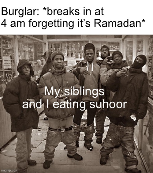 Ramadan is coming in a few months so why not |  Burglar: *breaks in at 4 am forgetting it's Ramadan*; My siblings and I eating suhoor | image tagged in all my homies hate | made w/ Imgflip meme maker