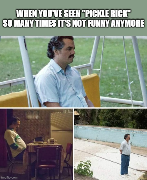 "Sad Pablo Escobar |  WHEN YOU'VE SEEN ""PICKLE RICK"" SO MANY TIMES IT'S NOT FUNNY ANYMORE 