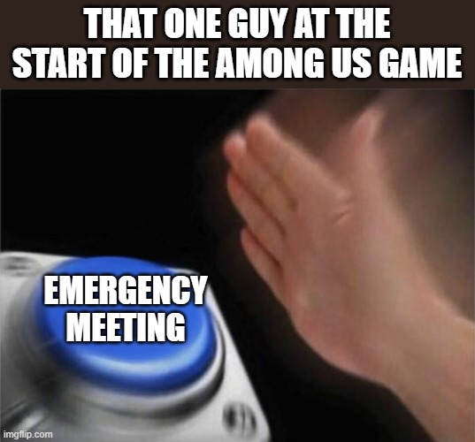 Blank Nut Button |  THAT ONE GUY AT THE START OF THE AMONG US GAME; EMERGENCY MEETING | image tagged in memes,blank nut button | made w/ Imgflip meme maker