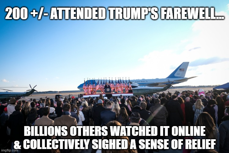 Trump's embarrassed by small farewell but still refuses to recognize true realities... |  200 +/- ATTENDED TRUMP'S FAREWELL... BILLIONS OTHERS WATCHED IT ONLINE & COLLECTIVELY SIGHED A SENSE OF RELIEF | image tagged in trump,election 2020,liar,gop scammer,loser,criminals | made w/ Imgflip meme maker