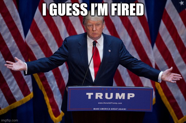 I'm Fired |  I GUESS I'M FIRED | image tagged in donald trump,joe biden,potus,president,maga | made w/ Imgflip meme maker