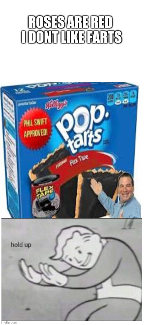 would yall eat it for 100000000000$ |  ROSES ARE RED  I DONT LIKE FARTS | image tagged in memes,fallout hold up,pop tarts,flex tape,nasty,nasty food | made w/ Imgflip meme maker