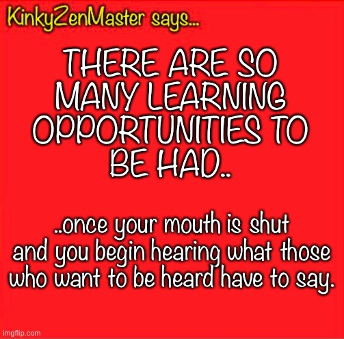 Learning Opportunities |  THERE ARE SO MANY LEARNING OPPORTUNITIES TO BE HAD.. ..once your mouth is shut and you begin hearing what those who want to be heard have to say. | image tagged in learning,listening | made w/ Imgflip meme maker