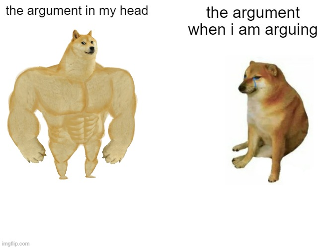 free cheese sticks |  the argument in my head; the argument when i am arguing | image tagged in memes,buff doge vs cheems | made w/ Imgflip meme maker