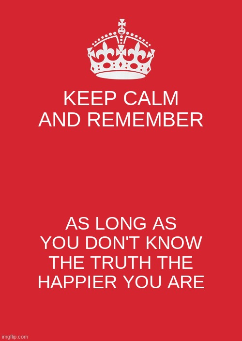 my fbi agent tapping into my mind be like: |  KEEP CALM AND REMEMBER; AS LONG AS YOU DON'T KNOW THE TRUTH THE HAPPIER YOU ARE | image tagged in memes,keep calm and carry on red | made w/ Imgflip meme maker