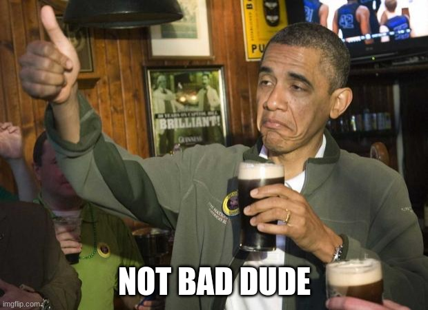Obama beer | NOT BAD DUDE | image tagged in obama beer | made w/ Imgflip meme maker