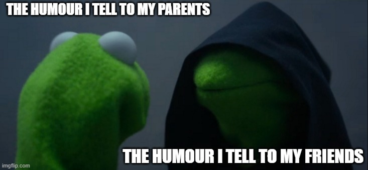 Evil Kermit |  THE HUMOUR I TELL TO MY PARENTS; THE HUMOUR I TELL TO MY FRIENDS | image tagged in memes,evil kermit | made w/ Imgflip meme maker