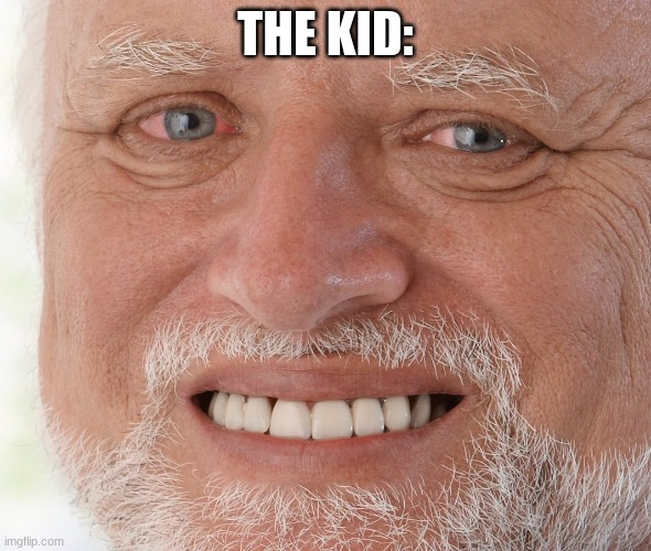 Hide the Pain Harold | THE KID: | image tagged in hide the pain harold | made w/ Imgflip meme maker