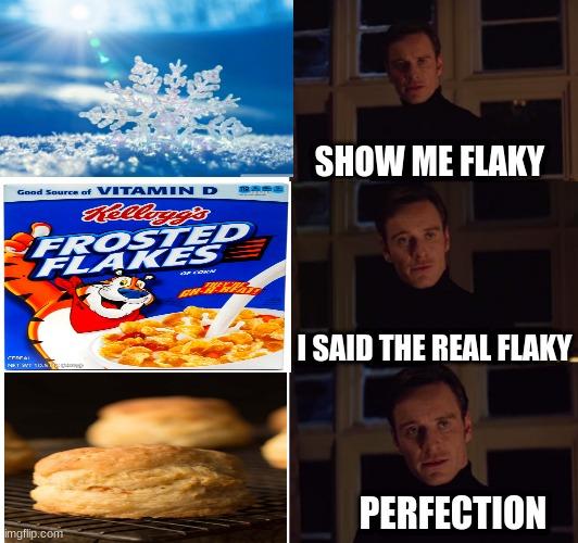 flakey |  SHOW ME FLAKY; I SAID THE REAL FLAKY; PERFECTION | image tagged in perfection,snowflakes | made w/ Imgflip meme maker