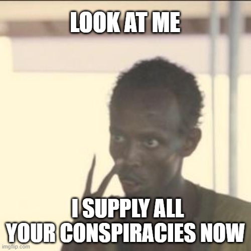 Look At Me |  LOOK AT ME; I SUPPLY ALL YOUR CONSPIRACIES NOW | image tagged in memes,look at me,conspiracy | made w/ Imgflip meme maker