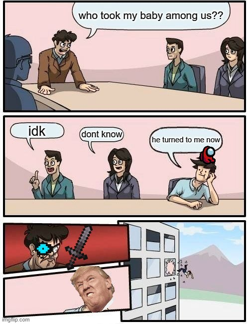 Boardroom Meeting Suggestion Meme |  who took my baby among us?? idk; dont know; he turned to me now | image tagged in memes,boardroom meeting suggestion | made w/ Imgflip meme maker