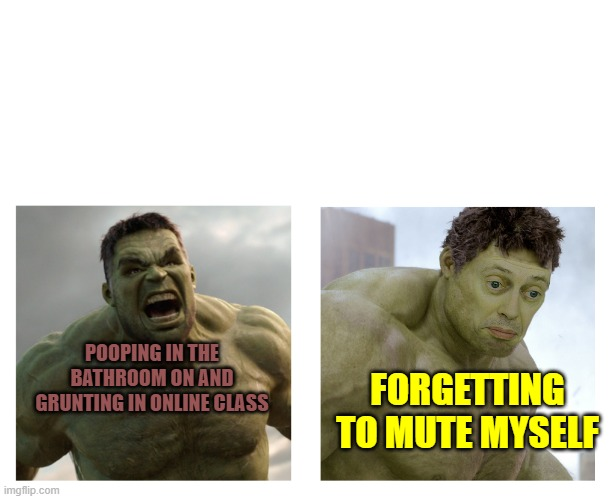 embarrassed |  POOPING IN THE BATHROOM ON AND GRUNTING IN ONLINE CLASS; FORGETTING TO MUTE MYSELF | image tagged in hulk angry then realizes he's wrong | made w/ Imgflip meme maker