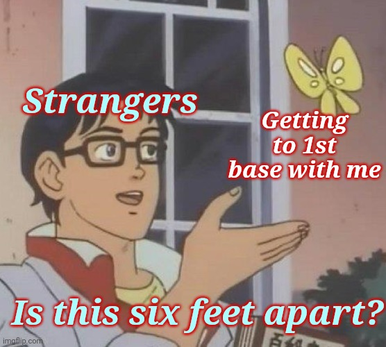 Let's all go back to school separately |  Strangers; Getting to 1st base with me; Is this six feet apart? | image tagged in memes,is this a pigeon,social distancing,stupid people,special kind of stupid | made w/ Imgflip meme maker