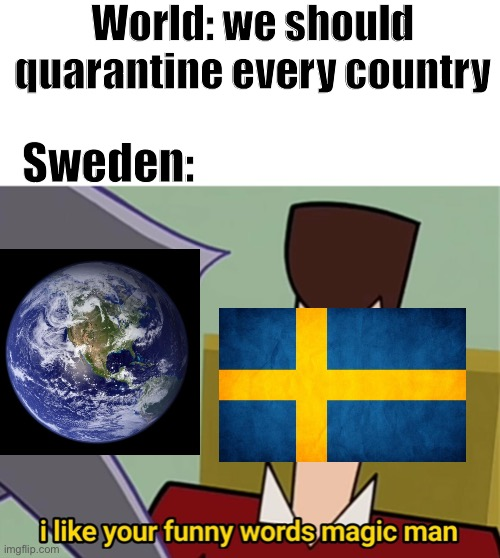 Covid-19 in a nutshell |  World: we should quarantine every country; Sweden: | image tagged in i like your funny words magic man,sweden,coronavirus,march,2020,covid-19 | made w/ Imgflip meme maker