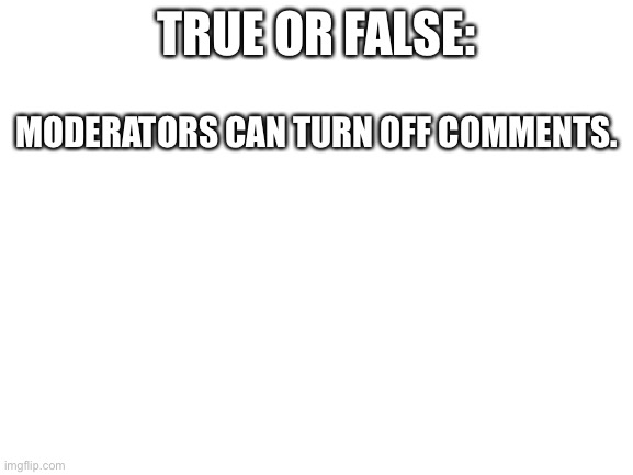 Blank White Template |  TRUE OR FALSE:; MODERATORS CAN TURN OFF COMMENTS. | image tagged in blank white template | made w/ Imgflip meme maker