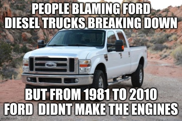 ford is better than chevy but dodge is way worse |  PEOPLE BLAMING FORD DIESEL TRUCKS BREAKING DOWN; BUT FROM 1981 TO 2010 FORD  DIDNT MAKE THE ENGINES | image tagged in ford,chevy,dodge,funny,memes | made w/ Imgflip meme maker