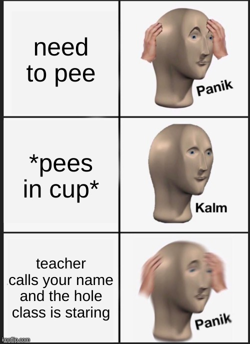 uhh oh |  need to pee; *pees in cup*; teacher calls your name and the hole class is staring | image tagged in memes,panik kalm panik | made w/ Imgflip meme maker