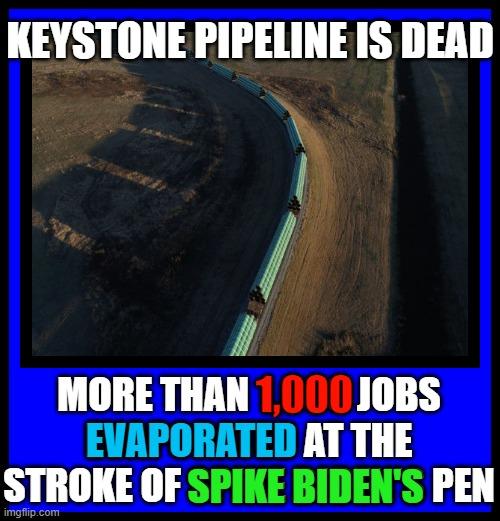 KEYSTONE PIPELINE IS DEAD; MORE THAN 1,000 JOBS EVAPORATED AT THE STROKE OF SPIKE BIDEN'S PEN; 1,000; EVAPORATED; SPIKE BIDEN'S | made w/ Imgflip meme maker