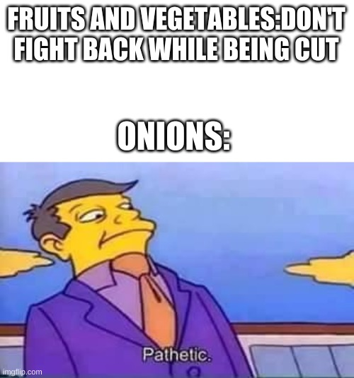 skinner pathetic |  FRUITS AND VEGETABLES:DON'T FIGHT BACK WHILE BEING CUT; ONIONS: | image tagged in skinner pathetic | made w/ Imgflip meme maker