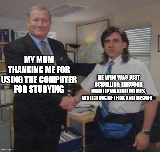 meme |  MY MUM THANKING ME FOR USING THE COMPUTER FOR STUDYING; ME WHO WAS JUST SCROLLING THROUGH IMGFLIP,MAKING MEMES, WATCHING NETFLIX AND DISNEY+ | image tagged in the office congratulations,relatable,imgflip,netflix | made w/ Imgflip meme maker