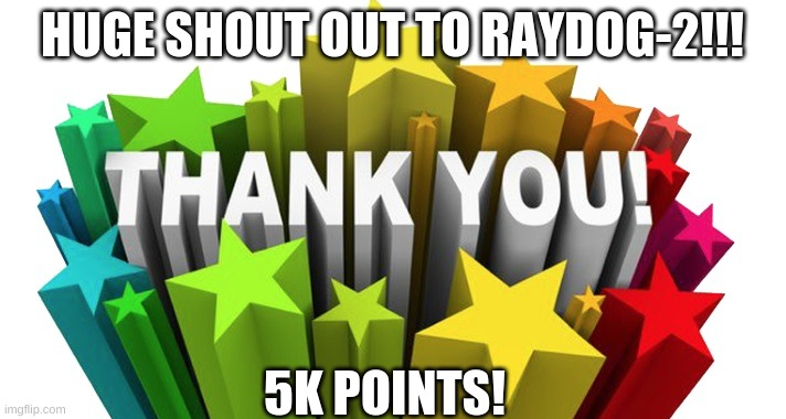 Thank you all so much. |  HUGE SHOUT OUT TO RAYDOG-2!!! 5K POINTS! | image tagged in thank you | made w/ Imgflip meme maker