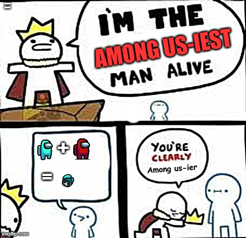 AmOnG uS bOiS |  AmOnG uS bOiS; AMONG US-IEST; +; Among us-ier; = | image tagged in im the dumbest man alive | made w/ Imgflip meme maker