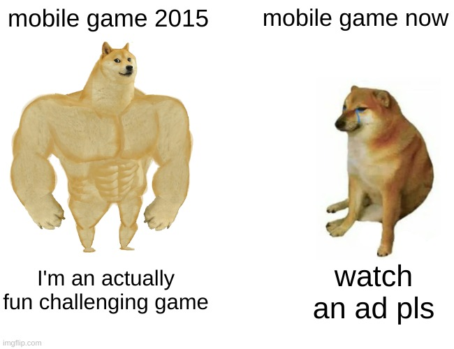 Buff Doge vs. Cheems |  mobile game 2015; mobile game now; I'm an actually fun challenging game; watch an ad pls | image tagged in memes,buff doge vs cheems,mobile games | made w/ Imgflip meme maker
