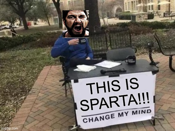 Change My Mind |  THIS IS SPARTA!!! | image tagged in memes,change my mind,300,gerard butler | made w/ Imgflip meme maker