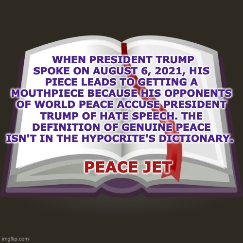 Hypocrite's Dictionary. |  WHEN PRESIDENT TRUMP SPOKE ON AUGUST 6, 2021, HIS PIECE LEADS TO GETTING A MOUTHPIECE BECAUSE HIS OPPONENTS OF WORLD PEACE ACCUSE PRESIDENT TRUMP OF HATE SPEECH. THE DEFINITION OF GENUINE PEACE ISN'T IN THE HYPOCRITE'S DICTIONARY. PEACE JET | image tagged in peace,president trump,god bless america,every day we stray further from god | made w/ Imgflip meme maker