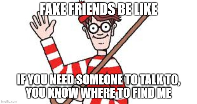 Fake Friends be like |  FAKE FRIENDS BE LIKE; IF YOU NEED SOMEONE TO TALK TO, YOU KNOW WHERE TO FIND ME | image tagged in funny memes,where's waldo,fake friends,friendship | made w/ Imgflip meme maker