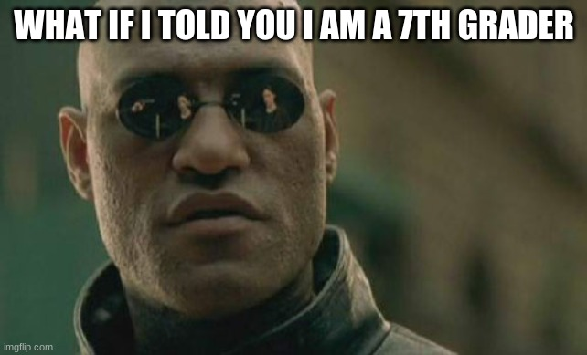 Matrix Morpheus Meme | WHAT IF I TOLD YOU I AM A 7TH GRADER | image tagged in memes,matrix morpheus | made w/ Imgflip meme maker