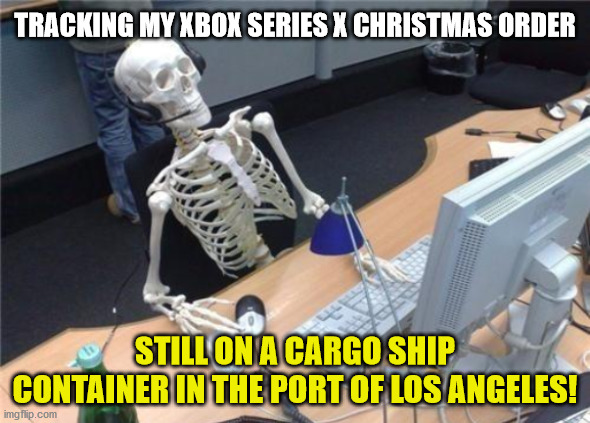 I'll probably get my Christmas XBox ... in July. |  TRACKING MY XBOX SERIES X CHRISTMAS ORDER; STILL ON A CARGO SHIP CONTAINER IN THE PORT OF LOS ANGELES! | image tagged in xbox,christmas,port of los angeles,late | made w/ Imgflip meme maker