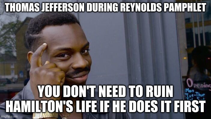 Ruined it |  THOMAS JEFFERSON DURING REYNOLDS PAMPHLET; YOU DON'T NEED TO RUIN HAMILTON'S LIFE IF HE DOES IT FIRST | image tagged in memes,roll safe think about it,thomas jefferson,alexander hamilton | made w/ Imgflip meme maker