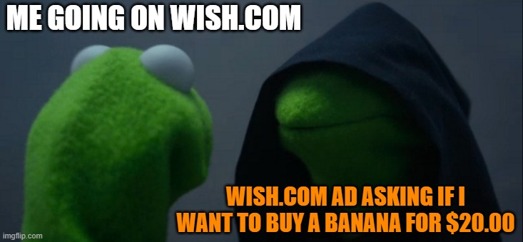 Wish.com is strange |  ME GOING ON WISH.COM; WISH.COM AD ASKING IF I WANT TO BUY A BANANA FOR $20.00 | image tagged in memes,evil kermit,ok | made w/ Imgflip meme maker