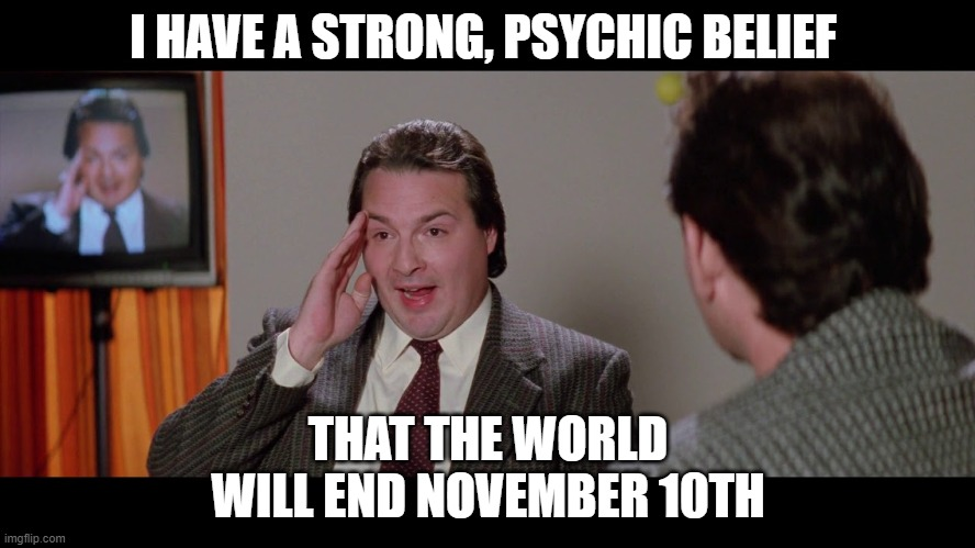 I HAVE A STRONG, PSYCHIC BELIEF; THAT THE WORLD WILL END NOVEMBER 10TH | made w/ Imgflip meme maker
